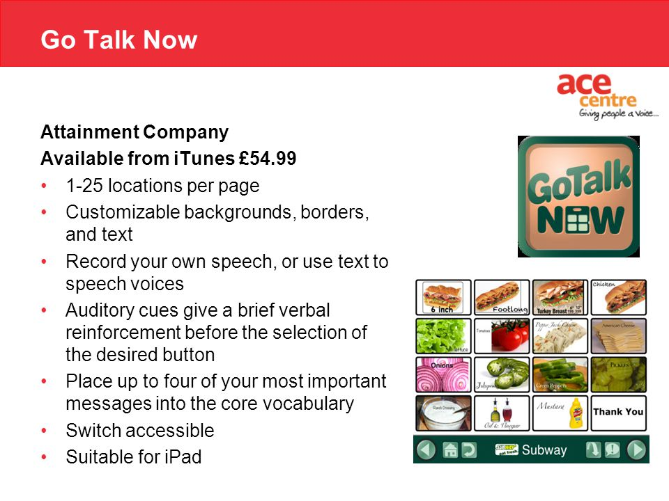 Go Talk Now Attainment Company Available from iTunes £54.99 1-25 locations per page Customizable backgrounds, borders, and text Record your own speech, or use text to speech voices Auditory cues give a brief verbal reinforcement before the selection of the desired button Place up to four of your most important messages into the core vocabulary Switch accessible Suitable for iPad
