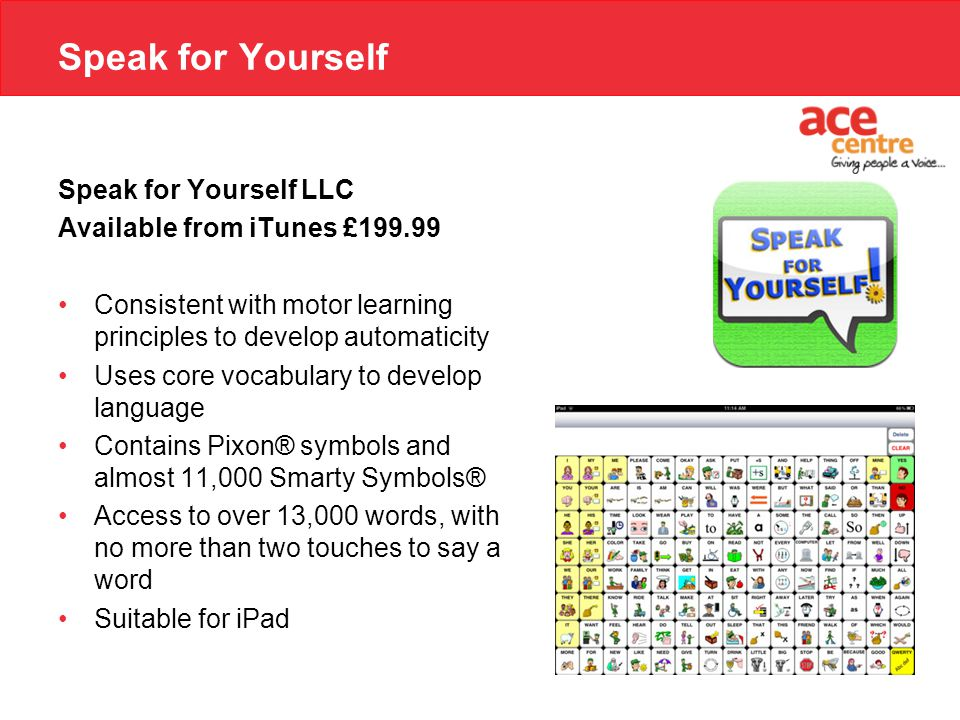 Speak for Yourself Speak for Yourself LLC Available from iTunes £199.99 Consistent with motor learning principles to develop automaticity Uses core vocabulary to develop language Contains Pixon® symbols and almost 11,000 Smarty Symbols® Access to over 13,000 words, with no more than two touches to say a word Suitable for iPad