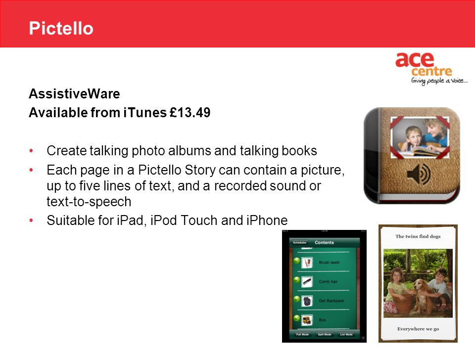 Pictello AssistiveWare Available from iTunes £13.49 Create talking photo albums and talking books Each page in a Pictello Story can contain a picture, up to five lines of text, and a recorded sound or text-to-speech Suitable for iPad, iPod Touch and iPhone
