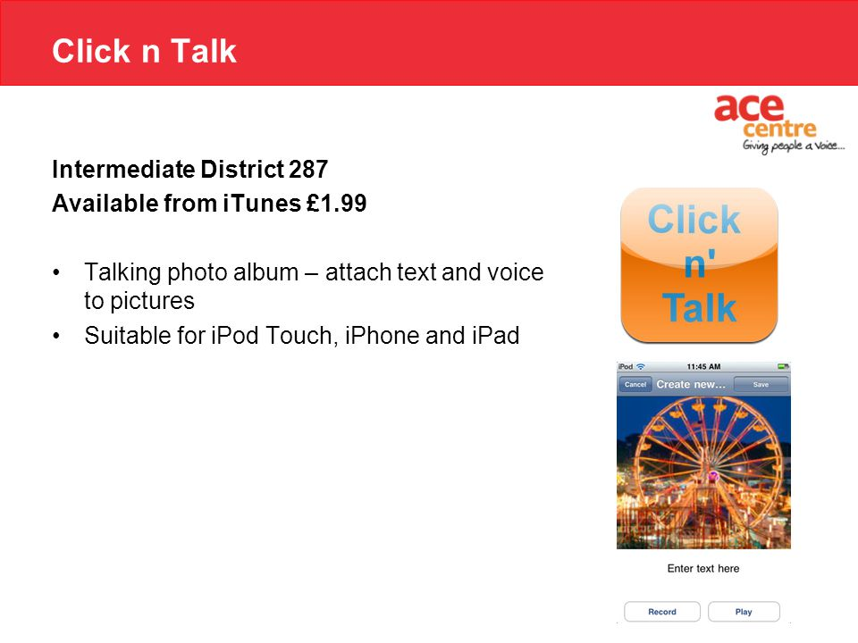 Click n Talk Intermediate District 287 Available from iTunes £1.99 Talking photo album – attach text and voice to pictures Suitable for iPod Touch, iPhone and iPad