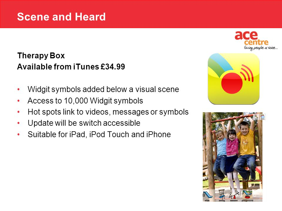 Scene and Heard Therapy Box Available from iTunes £34.99 Widgit symbols added below a visual scene Access to 10,000 Widgit symbols Hot spots link to videos, messages or symbols Update will be switch accessible Suitable for iPad, iPod Touch and iPhone