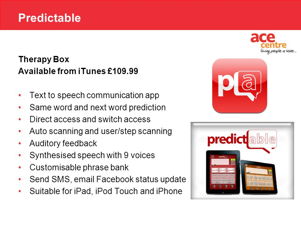Predictable Therapy Box Available from iTunes £109.99 Text to speech communication app Same word and next word prediction Direct access and switch access Auto scanning and user/step scanning Auditory feedback Synthesised speech with 9 voices Customisable phrase bank Send SMS, email Facebook status update Suitable for iPad, iPod Touch and iPhone