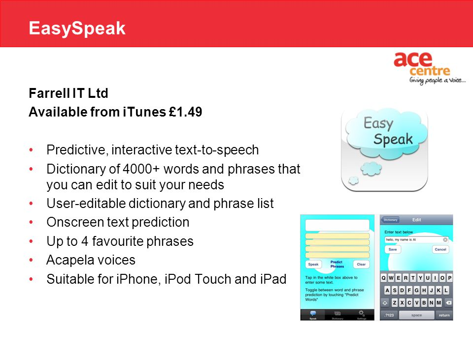 EasySpeak Farrell IT Ltd Available from iTunes £1.49 Predictive, interactive text-to-speech Dictionary of 4000+ words and phrases that you can edit to suit your needs User-editable dictionary and phrase list Onscreen text prediction Up to 4 favourite phrases Acapela voices Suitable for iPhone, iPod Touch and iPad