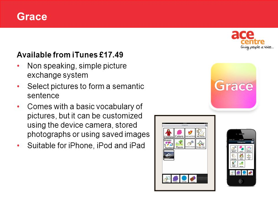 Grace Available from iTunes £17.49 Non speaking, simple picture exchange system Select pictures to form a semantic sentence Comes with a basic vocabulary of pictures, but it can be customized using the device camera, stored photographs or using saved images Suitable for iPhone, iPod and iPad