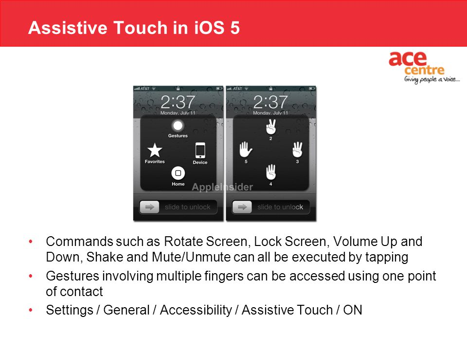 Assistive Touch in iOS 5 Commands such as Rotate Screen, Lock Screen, Volume Up and Down, Shake and Mute/Unmute can all be executed by tapping Gesture