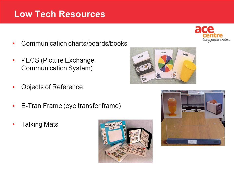 Low Tech Resources Communication charts/boards/books PECS (Picture Exchange Communication System) Objects of Reference E-Tran Frame (eye transfer frame) Talking Mats