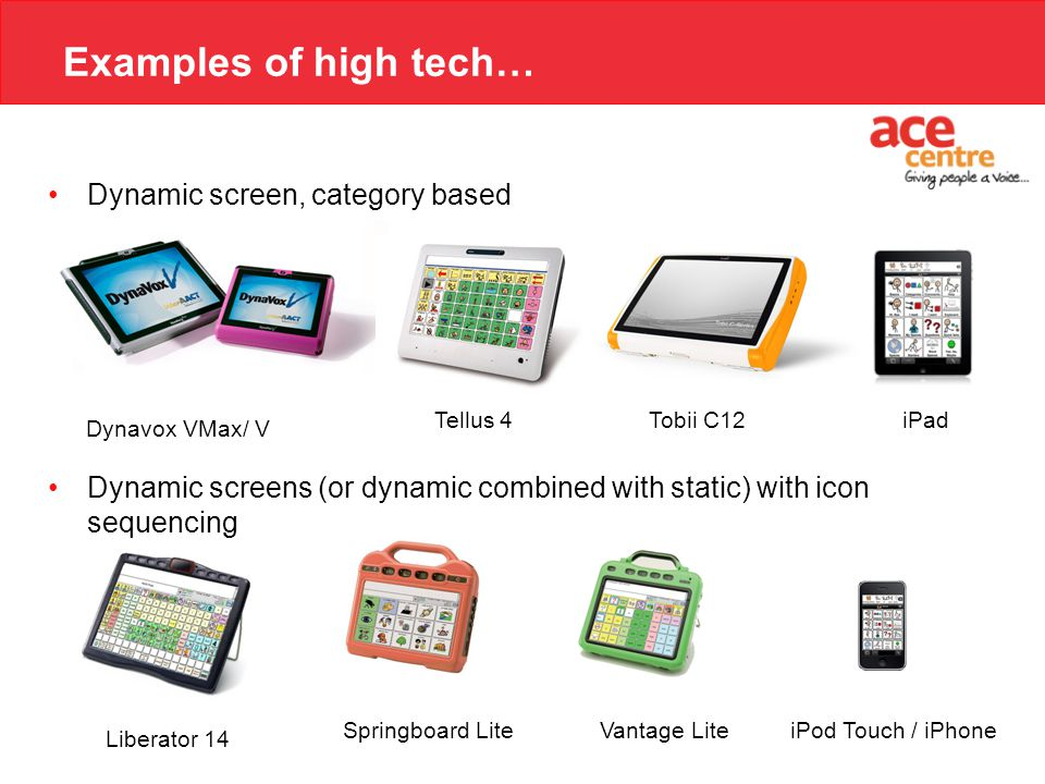 Examples of high tech… Dynamic screen, category based Dynamic screens (or dynamic combined with static) with icon sequencing Liberator 14 Springboard LiteVantage Lite Tobii C12Tellus 4 Dynavox VMax/ V iPad iPod Touch / iPhone
