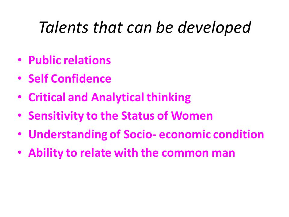Talents that can be developed Public relations Self Confidence Critical and Analytical thinking Sensitivity to the Status of Women Understanding of Socio- economic condition Ability to relate with the common man