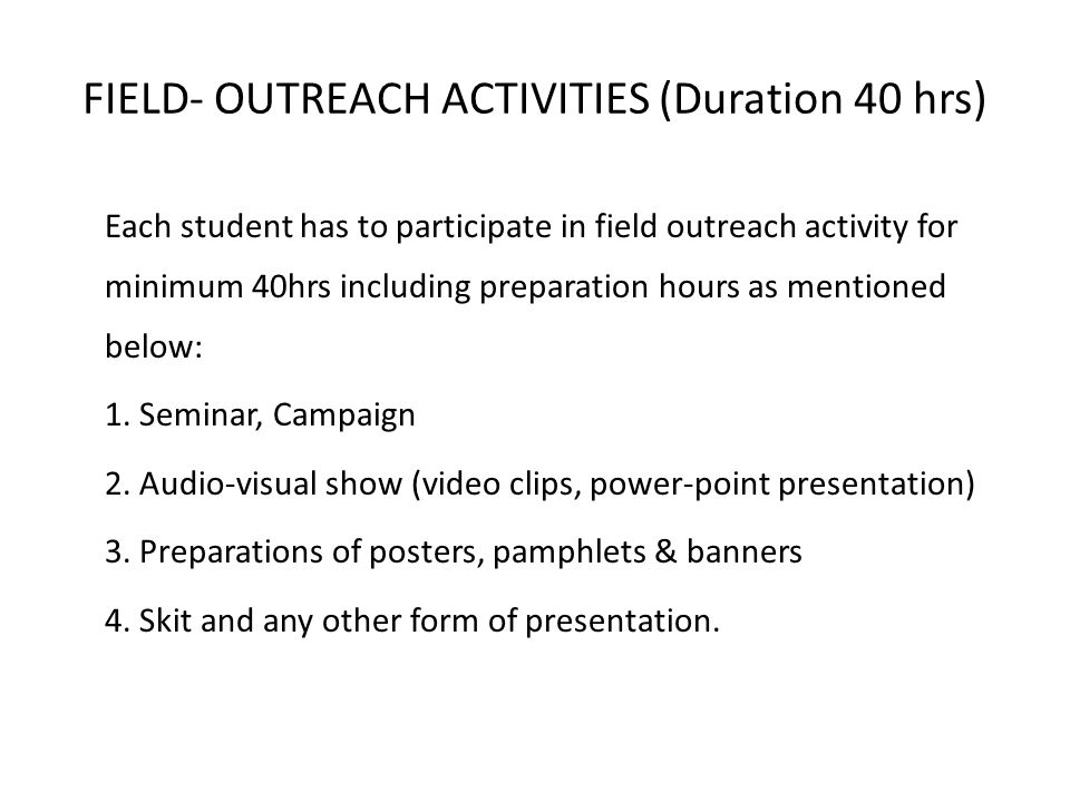 FIELD- OUTREACH ACTIVITIES (Duration 40 hrs) Each student has to participate in field outreach activity for minimum 40hrs including preparation hours as mentioned below: 1.