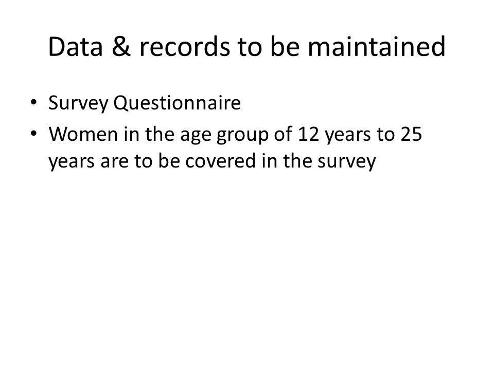 Data & records to be maintained Survey Questionnaire Women in the age group of 12 years to 25 years are to be covered in the survey