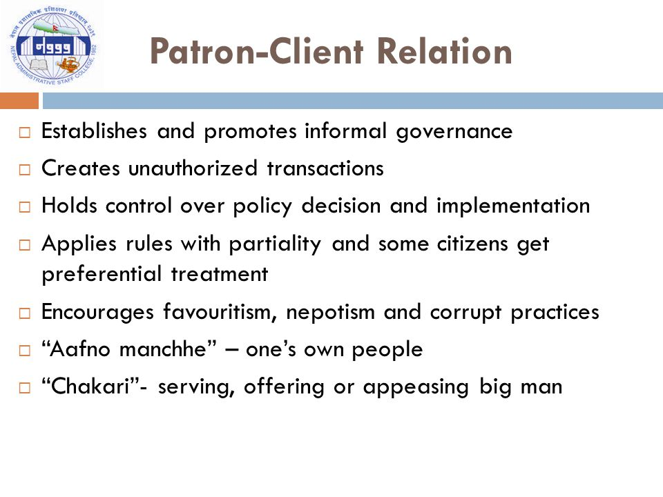 Patron-Client Relation  Establishes and promotes informal governance  Creates unauthorized transactions  Holds control over policy decision and implementation  Applies rules with partiality and some citizens get preferential treatment  Encourages favouritism, nepotism and corrupt practices  Aafno manchhe – one's own people  Chakari - serving, offering or appeasing big man