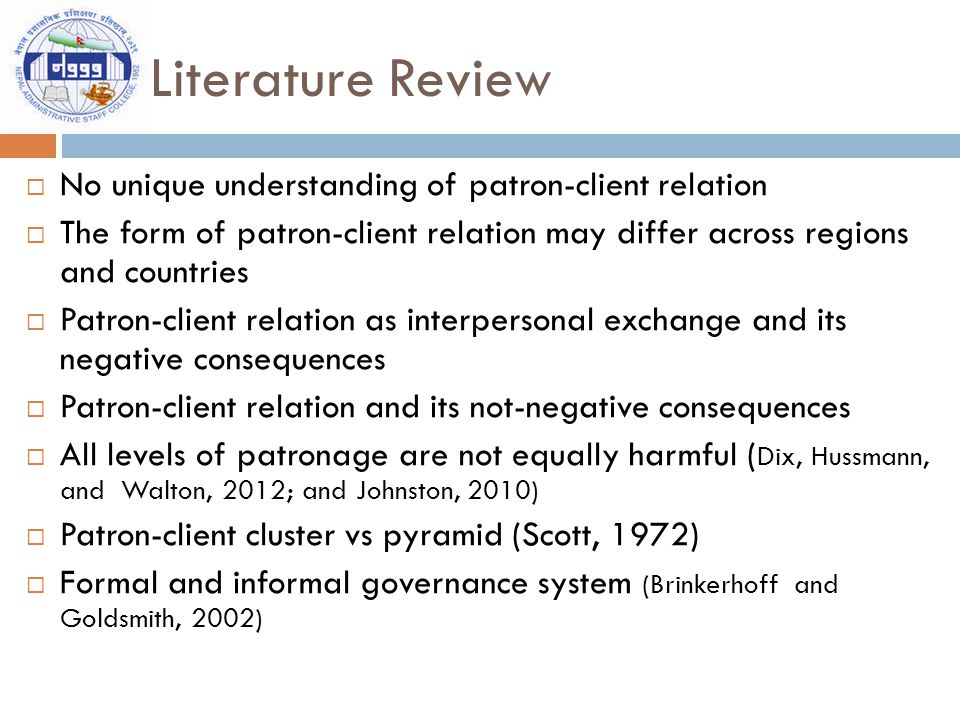 Literature Review  No unique understanding of patron-client relation  The form of patron-client relation may differ across regions and countries  Patron-client relation as interpersonal exchange and its negative consequences  Patron-client relation and its not-negative consequences  All levels of patronage are not equally harmful ( Dix, Hussmann, and Walton, 2012; and Johnston, 2010)  Patron-client cluster vs pyramid (Scott, 1972)  Formal and informal governance system (Brinkerhoff and Goldsmith, 2002)