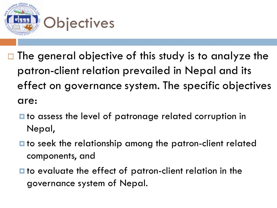 Objectives  The general objective of this study is to analyze the patron-client relation prevailed in Nepal and its effect on governance system.