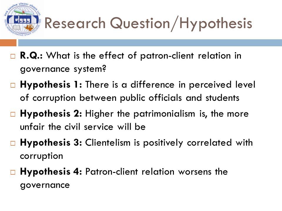Research Question/Hypothesis  R.Q.: What is the effect of patron-client relation in governance system.