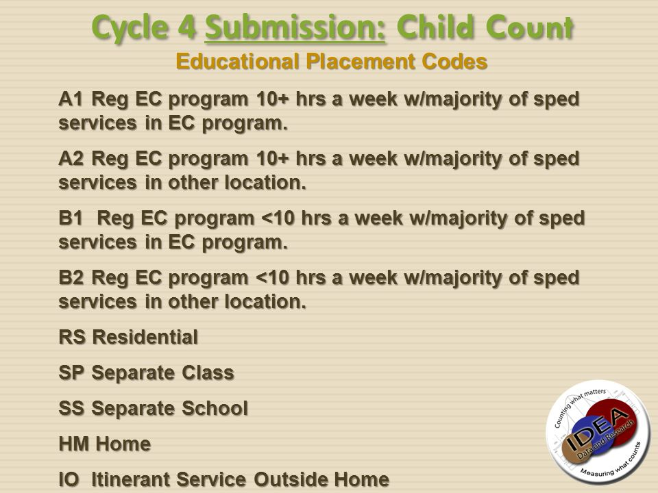 Educational Placement Codes Cycle 4 Submission: Child Count A1 Reg EC program 10+ hrs a week w/majority of sped services in EC program. A2 Reg EC prog
