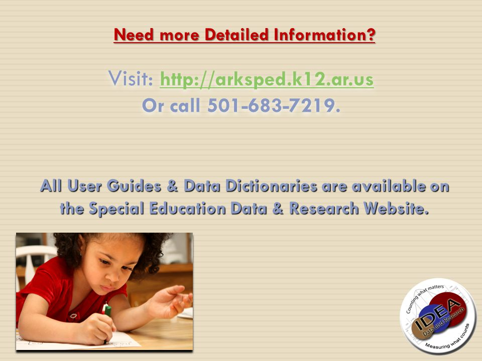 Visit: http://arksped.k12.ar.us http://arksped.k12.ar.us Or call 501-683-7219. Need more Detailed Information? All User Guides & Data Dictionaries are