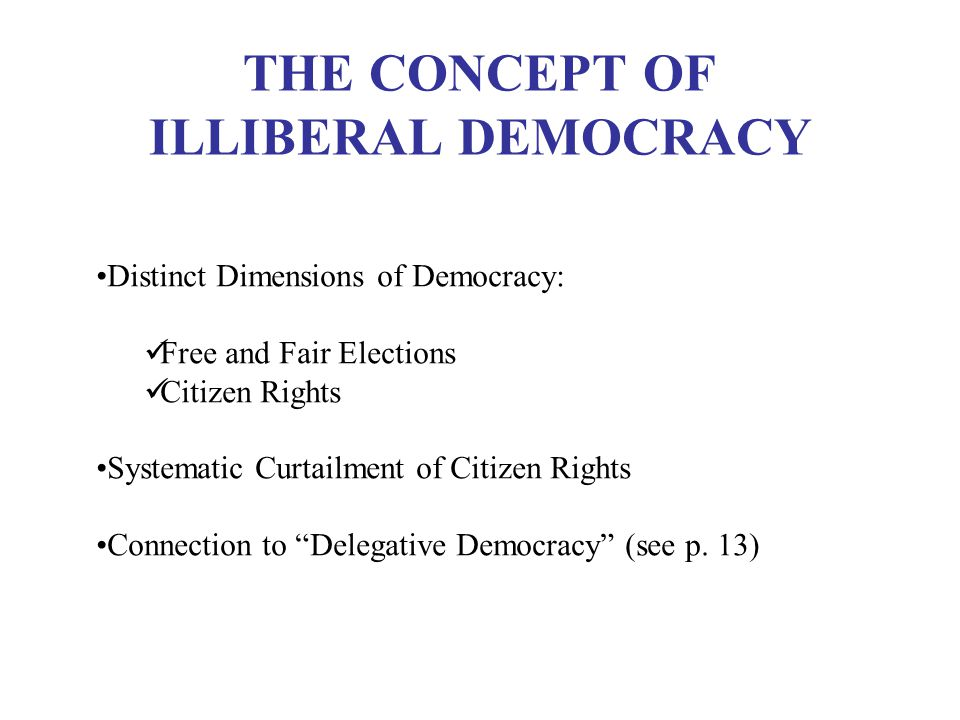 THE CONCEPT OF ILLIBERAL DEMOCRACY Distinct Dimensions of Democracy: Free and Fair Elections Citizen Rights Systematic Curtailment of Citizen Rights Connection to Delegative Democracy (see p.