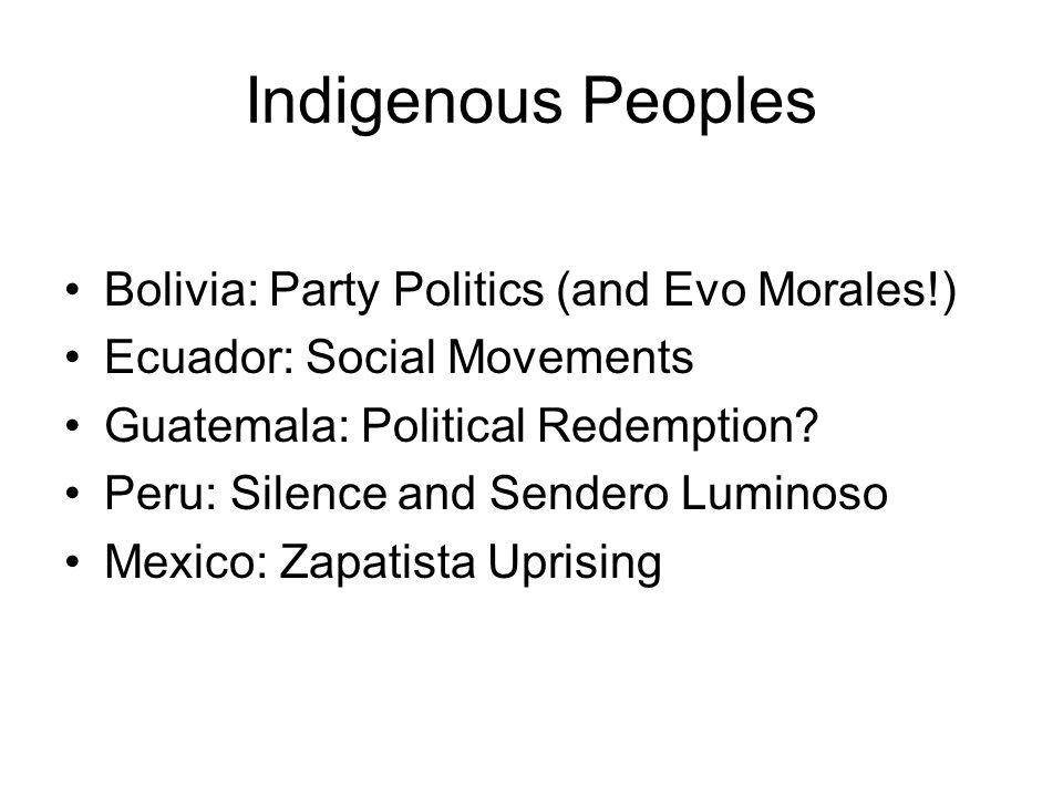 Indigenous Peoples Bolivia: Party Politics (and Evo Morales!) Ecuador: Social Movements Guatemala: Political Redemption? Peru: Silence and Sendero Lum