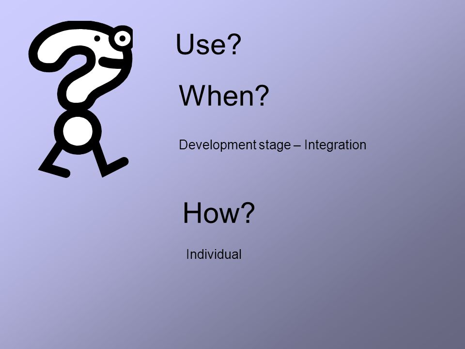 Use When How Development stage – Integration Individual