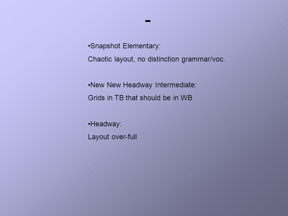 Snapshot Elementary: Chaotic layout, no distinction grammar/voc. New New Headway Intermediate: Grids in TB that should be in WB Headway: Layout over-f
