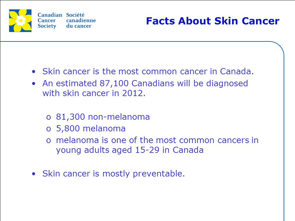 This grey area will not appear in your presentation. Skin cancer is the most common cancer in Canada. An estimated 87,100 Canadians will be diagnosed
