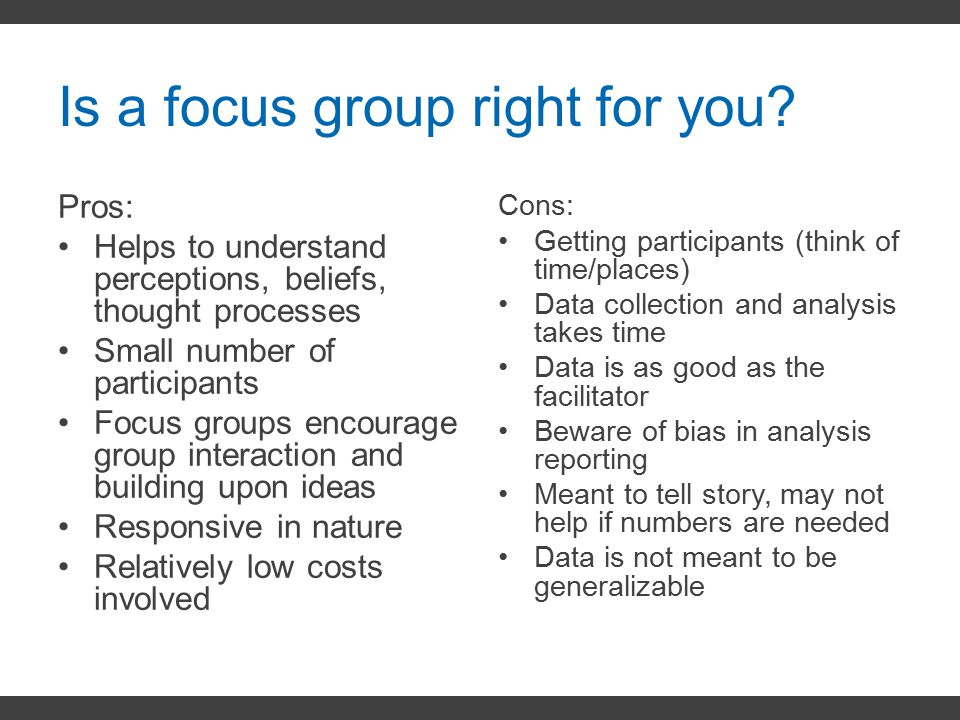 Is a focus group right for you? Pros: Helps to understand perceptions, beliefs, thought processes Small number of participants Focus groups encourage
