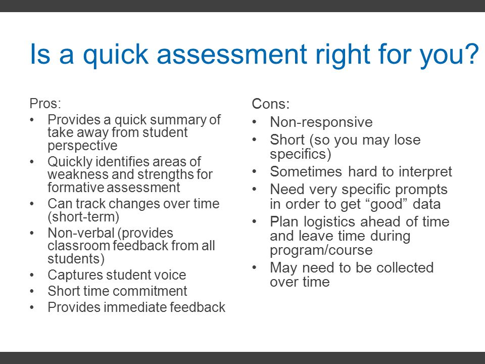 Is a quick assessment right for you? Pros: Provides a quick summary of take away from student perspective Quickly identifies areas of weakness and str