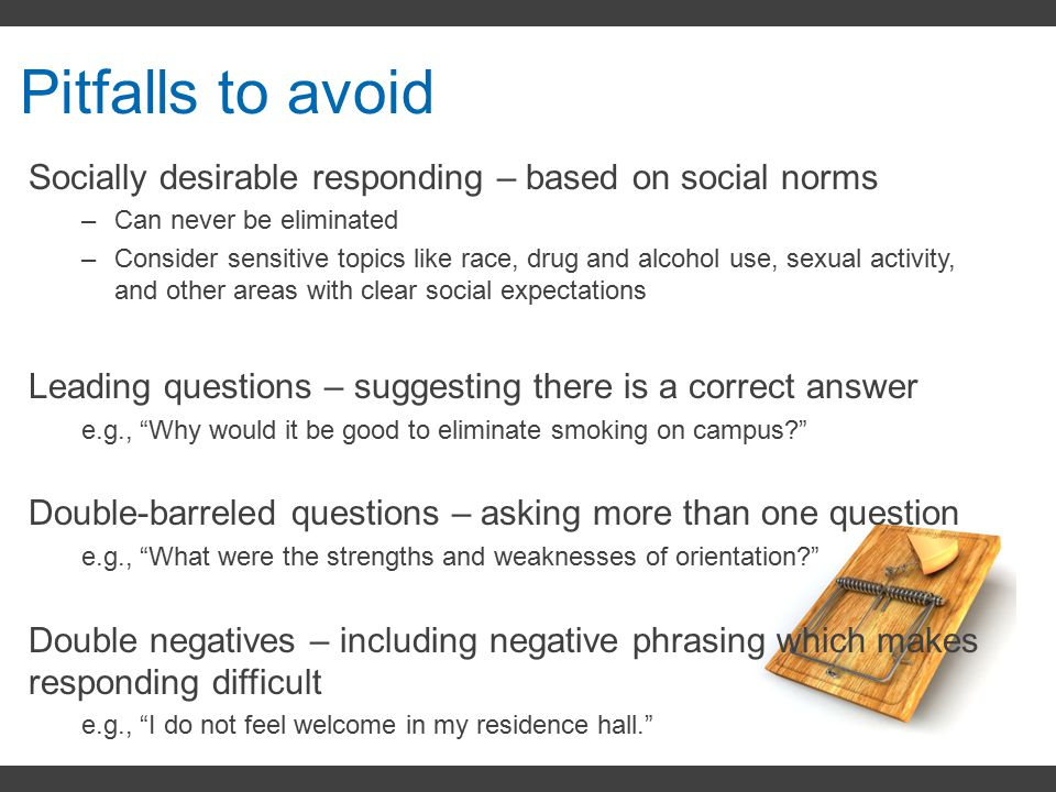 Pitfalls to avoid Socially desirable responding – based on social norms –Can never be eliminated –Consider sensitive topics like race, drug and alcoho