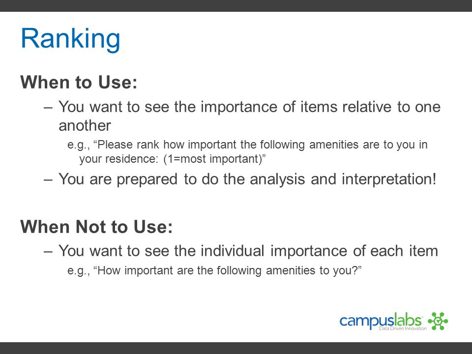 """Ranking When to Use: –You want to see the importance of items relative to one another e.g., """"Please rank how important the following amenities are to"""