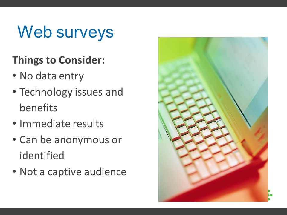 Web surveys Things to Consider: No data entry Technology issues and benefits Immediate results Can be anonymous or identified Not a captive audience