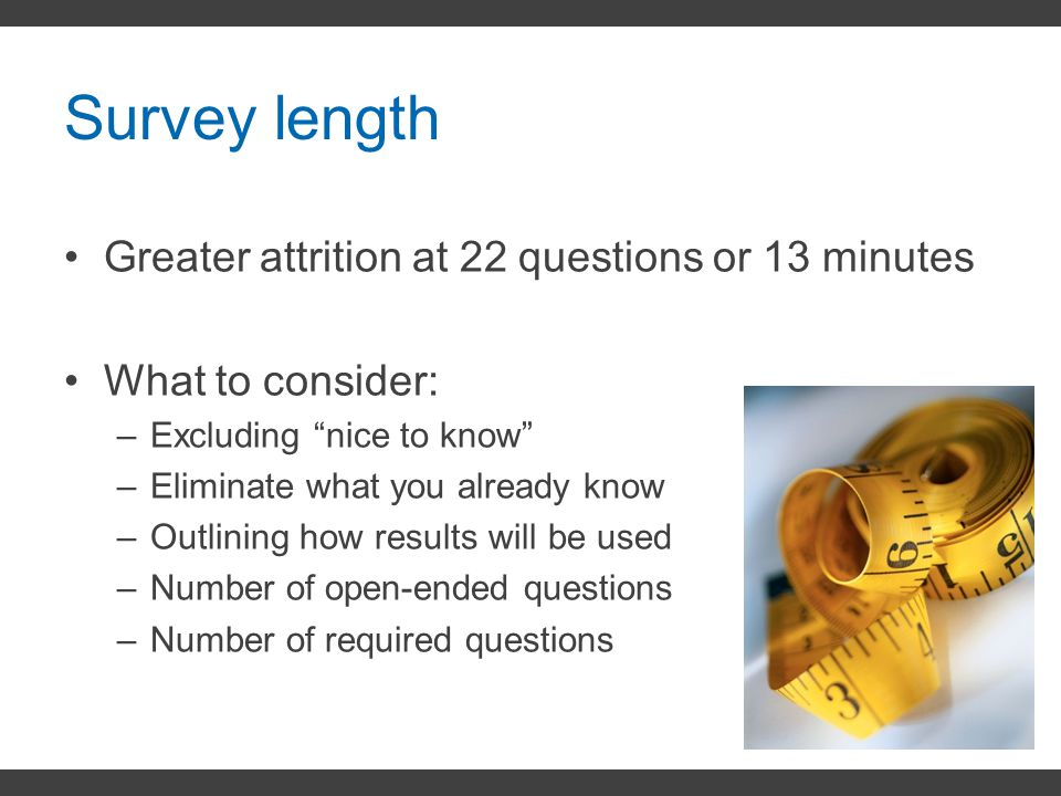 """Survey length Greater attrition at 22 questions or 13 minutes What to consider: –Excluding """"nice to know"""" –Eliminate what you already know –Outlining"""
