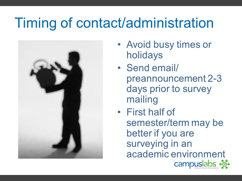 Timing of contact/administration Avoid busy times or holidays Send email/ preannouncement 2-3 days prior to survey mailing First half of semester/term