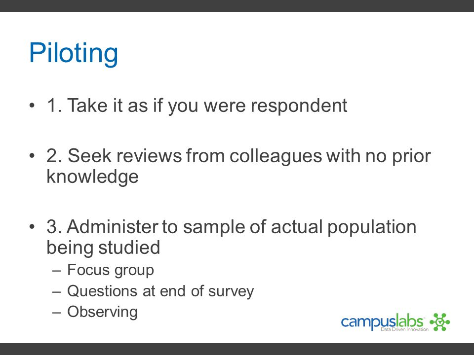 Piloting 1. Take it as if you were respondent 2. Seek reviews from colleagues with no prior knowledge 3. Administer to sample of actual population bei
