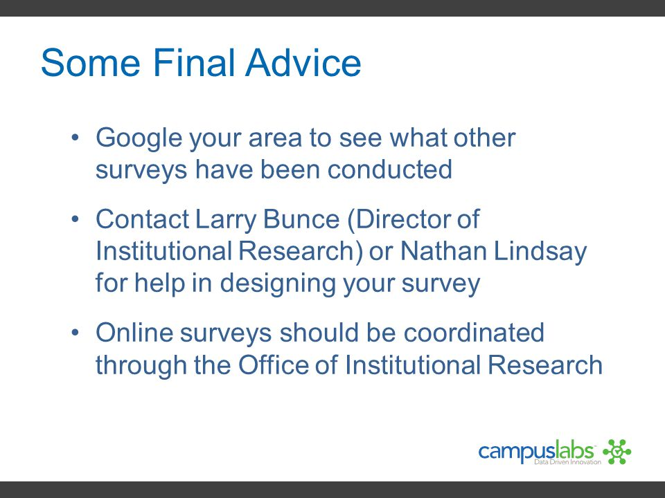 Some Final Advice Google your area to see what other surveys have been conducted Contact Larry Bunce (Director of Institutional Research) or Nathan Li