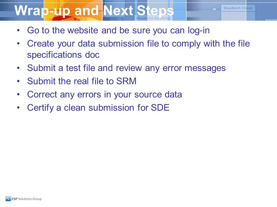 Wrap-up and Next Steps Go to the website and be sure you can log-in Create your data submission file to comply with the file specifications doc Submit a test file and review any error messages Submit the real file to SRM Correct any errors in your source data Certify a clean submission for SDE