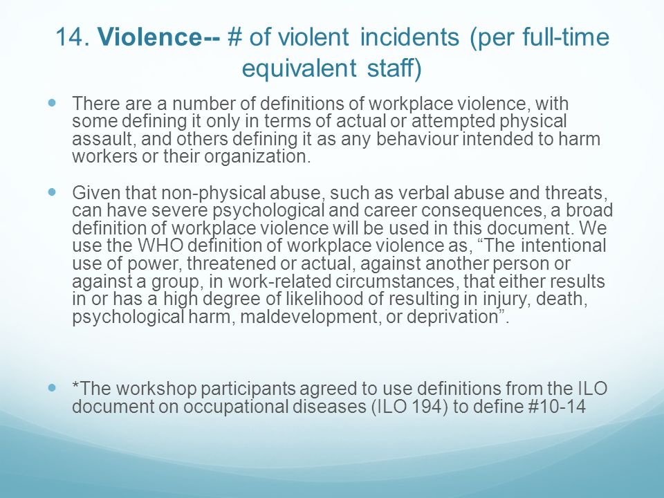 14. Violence-- # of violent incidents (per full-time equivalent staff) There are a number of definitions of workplace violence, with some defining it