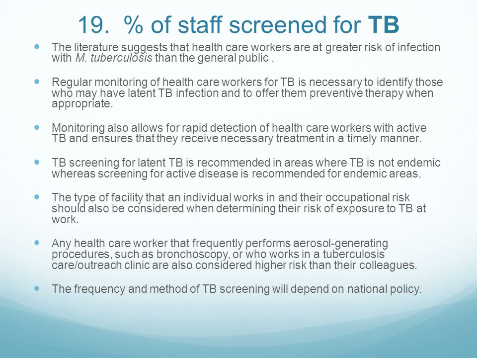 19. % of staff screened for TB The literature suggests that health care workers are at greater risk of infection with M. tuberculosis than the general
