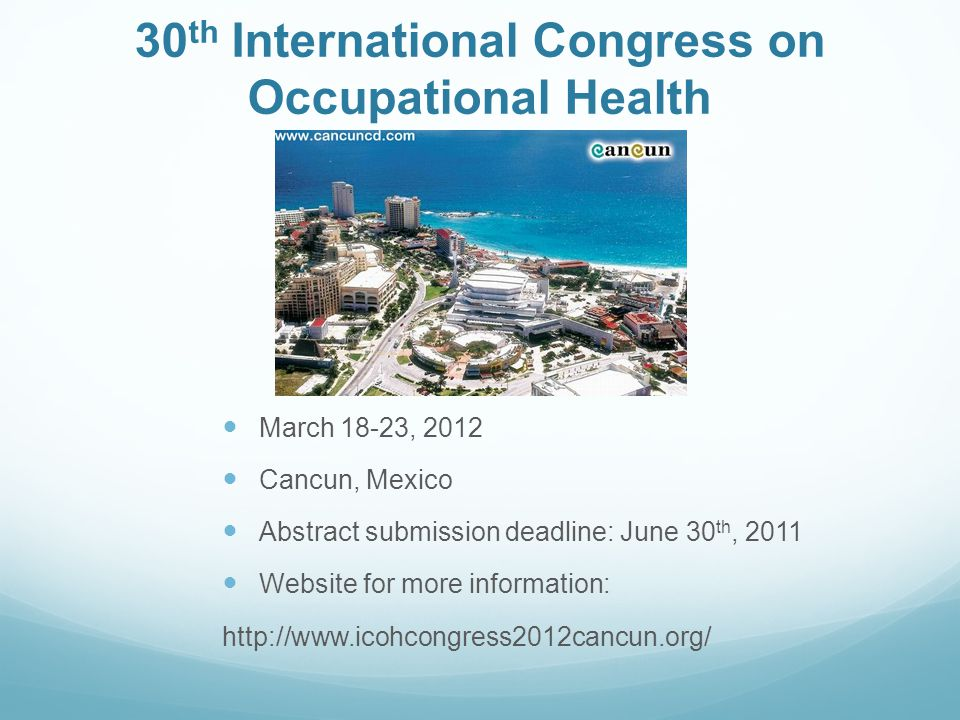 30 th International Congress on Occupational Health March 18-23, 2012 Cancun, Mexico Abstract submission deadline: June 30 th, 2011 Website for more i