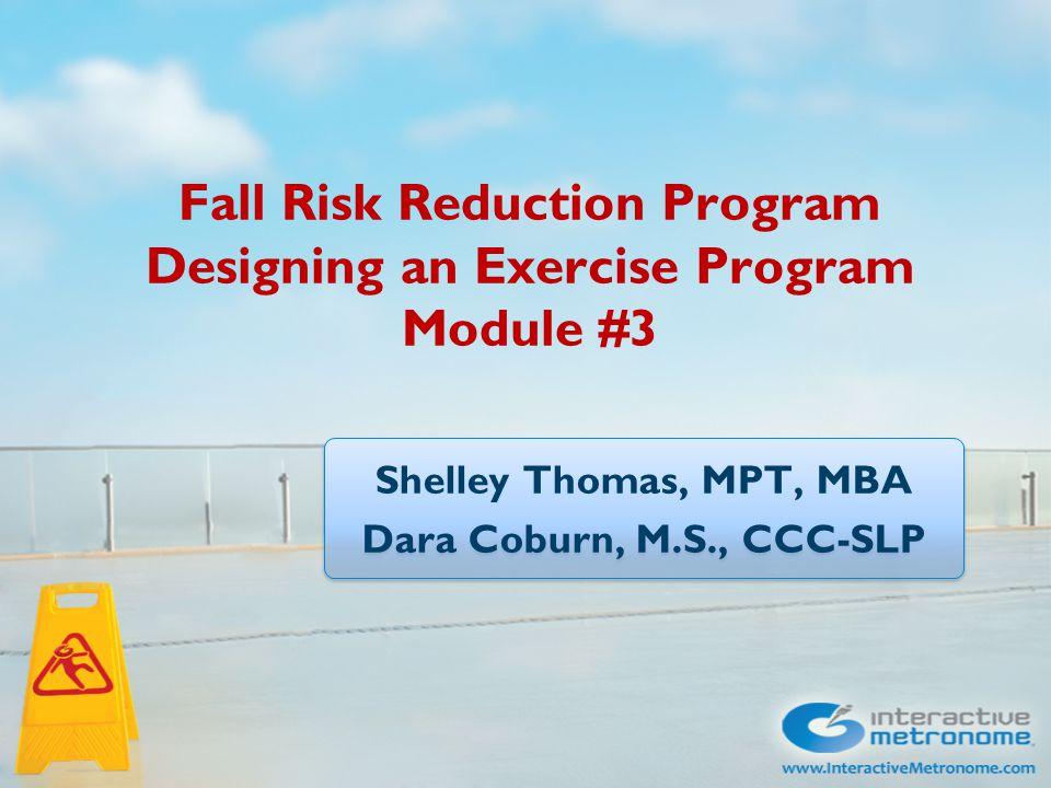 Fall Risk Reduction Program Designing an Exercise Program Module #3 Shelley Thomas, MPT, MBA Dara Coburn, M.S., CCC-SLP Shelley Thomas, MPT, MBA Dara Coburn, M.S., CCC-SLP