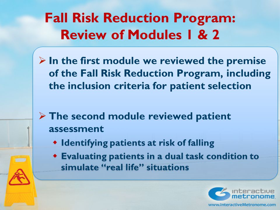 Fall Risk Reduction Program: Review of Modules 1 & 2  In the first module we reviewed the premise of the Fall Risk Reduction Program, including the inclusion criteria for patient selection  The second module reviewed patient assessment  Identifying patients at risk of falling  Evaluating patients in a dual task condition to simulate real life situations  In the first module we reviewed the premise of the Fall Risk Reduction Program, including the inclusion criteria for patient selection  The second module reviewed patient assessment  Identifying patients at risk of falling  Evaluating patients in a dual task condition to simulate real life situations
