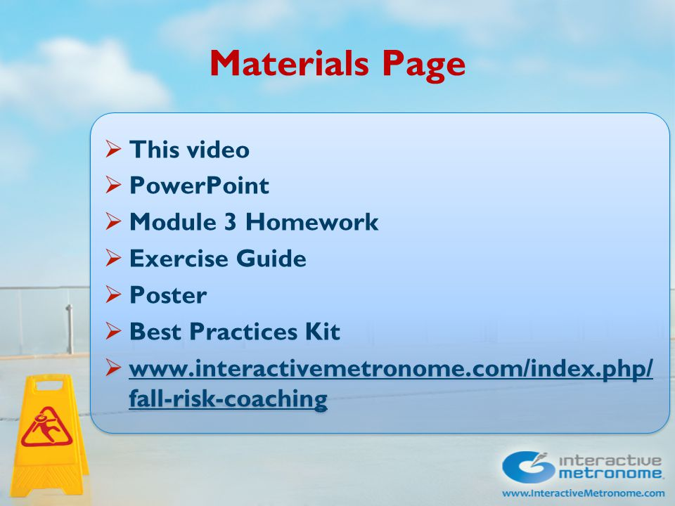 Materials Page  This video  PowerPoint  Module 3 Homework  Exercise Guide  Poster  Best Practices Kit  www.interactivemetronome.com/index.php/ fall-risk-coaching www.interactivemetronome.com/index.php/ fall-risk-coaching  This video  PowerPoint  Module 3 Homework  Exercise Guide  Poster  Best Practices Kit  www.interactivemetronome.com/index.php/ fall-risk-coaching www.interactivemetronome.com/index.php/ fall-risk-coaching