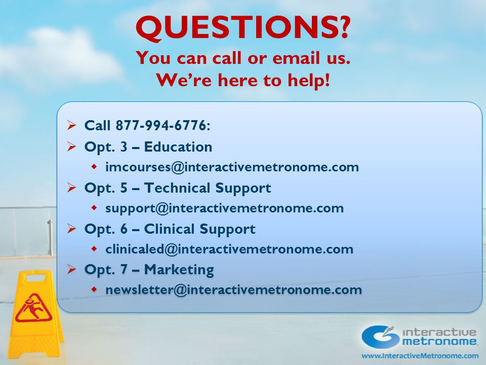 QUESTIONS. You can call or email us. We're here to help.