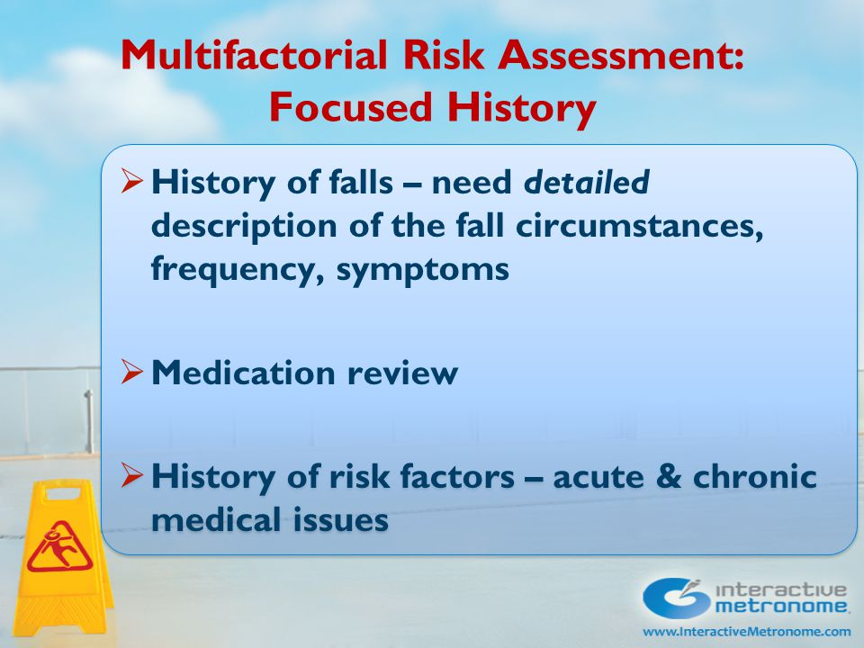 Multifactorial Risk Assessment: Focused History  History of falls – need detailed description of the fall circumstances, frequency, symptoms  Medication review  History of risk factors – acute & chronic medical issues  History of falls – need detailed description of the fall circumstances, frequency, symptoms  Medication review  History of risk factors – acute & chronic medical issues