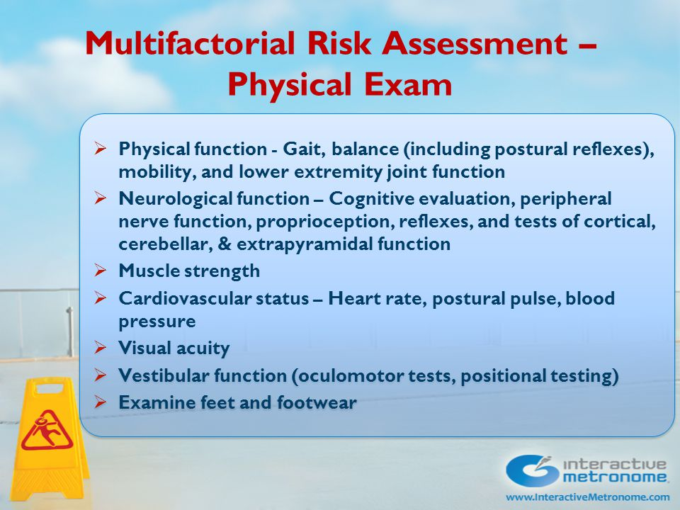 Multifactorial Risk Assessment – Physical Exam  Physical function - Gait, balance (including postural reflexes), mobility, and lower extremity joint function  Neurological function – Cognitive evaluation, peripheral nerve function, proprioception, reflexes, and tests of cortical, cerebellar, & extrapyramidal function  Muscle strength  Cardiovascular status – Heart rate, postural pulse, blood pressure  Visual acuity  Vestibular function (oculomotor tests, positional testing)  Examine feet and footwear  Physical function - Gait, balance (including postural reflexes), mobility, and lower extremity joint function  Neurological function – Cognitive evaluation, peripheral nerve function, proprioception, reflexes, and tests of cortical, cerebellar, & extrapyramidal function  Muscle strength  Cardiovascular status – Heart rate, postural pulse, blood pressure  Visual acuity  Vestibular function (oculomotor tests, positional testing)  Examine feet and footwear