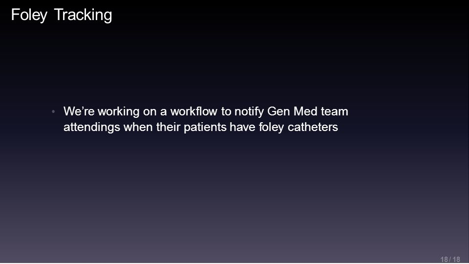 Foley Tracking 18 / 18 We're working on a workflow to notify Gen Med team attendings when their patients have foley catheters