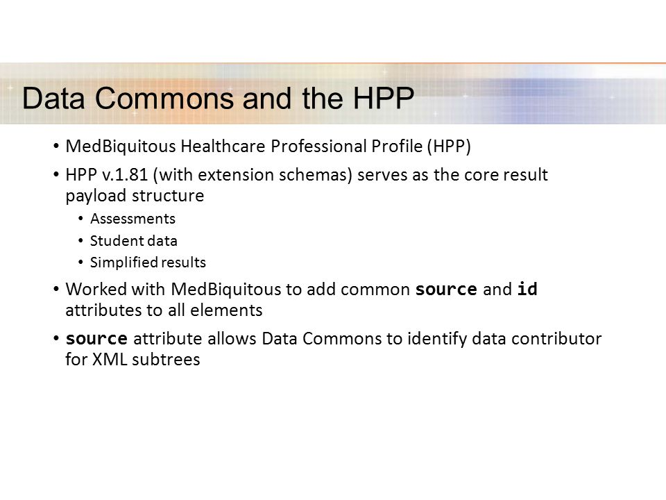 Data Commons and the HPP MedBiquitous Healthcare Professional Profile (HPP) HPP v.1.81 (with extension schemas) serves as the core result payload structure Assessments Student data Simplified results Worked with MedBiquitous to add common source and id attributes to all elements source attribute allows Data Commons to identify data contributor for XML subtrees