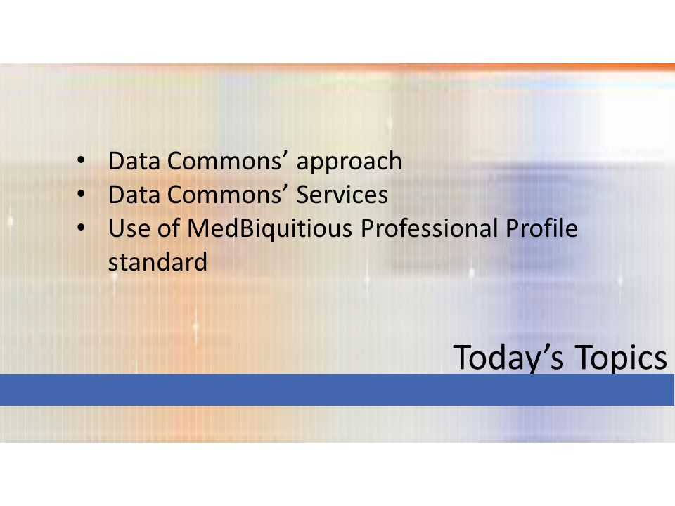 Today's Topics Data Commons' approach Data Commons' Services Use of MedBiquitious Professional Profile standard