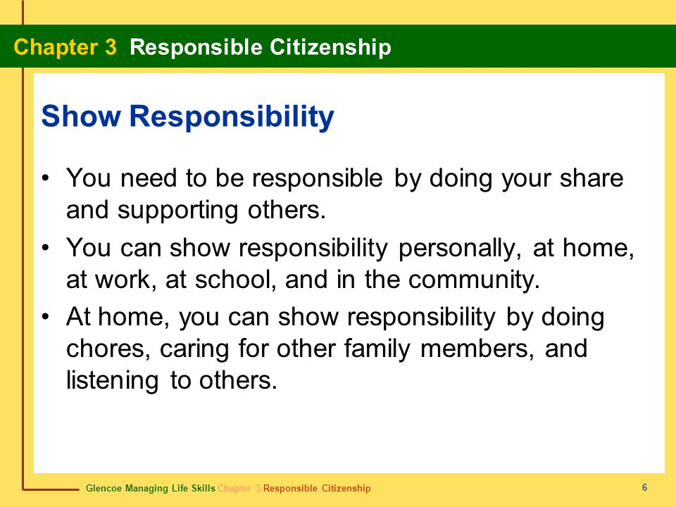 Glencoe Managing Life Skills Chapter 3 Responsible Citizenship Chapter 3 Responsible Citizenship 6 Show Responsibility You need to be responsible by d