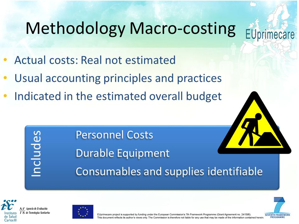 Methodology Macro-costing Actual costs: Real not estimated Usual accounting principles and practices Indicated in the estimated overall budget