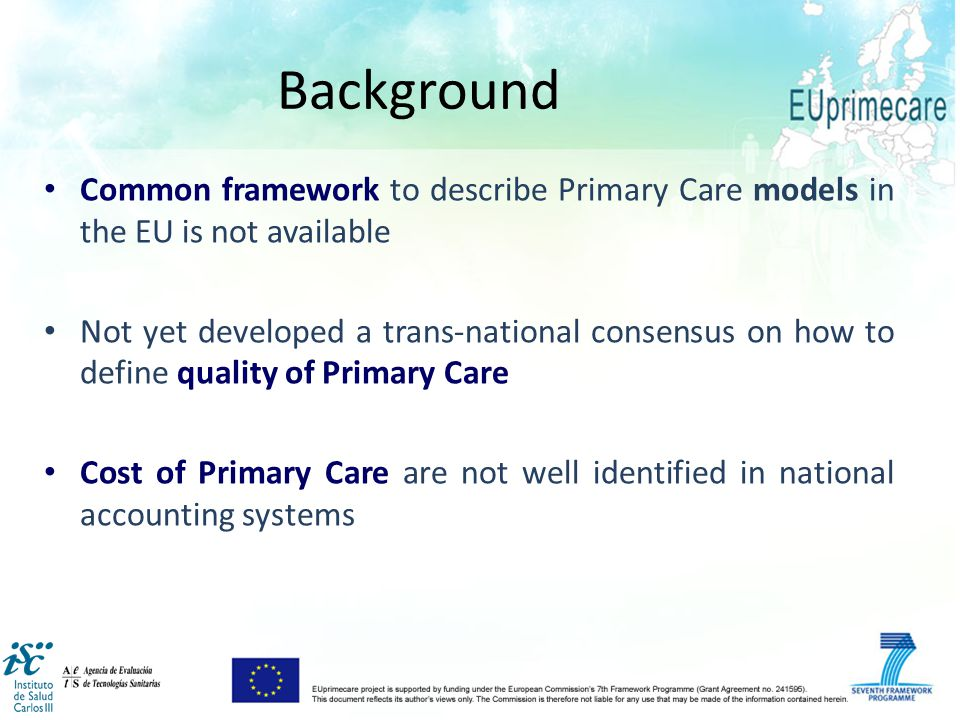 Common framework to describe Primary Care models in the EU is not available Not yet developed a trans-national consensus on how to define quality of Primary Care Cost of Primary Care are not well identified in national accounting systems Background